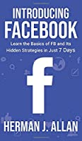 Introducing Facebook: Learn the Basics of FB and Its Hidden Strategies in Just 7 Days (The Science of Social Media for Your Business)
