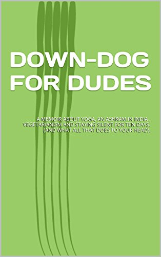 DOWN-DOG FOR DUDES: A MEMOIR ABOUT YOGA, AN ASHRAM IN INDIA , VEGETARIANISM AND STAYING SILENT FOR TEN DAYS. (AND WHAT ALL THAT DOES TO YOUR HEAD). (English Edition)
