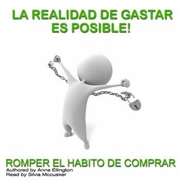 La Realidad De Gastar Es Posible! (Romper El Habito De Comprar)