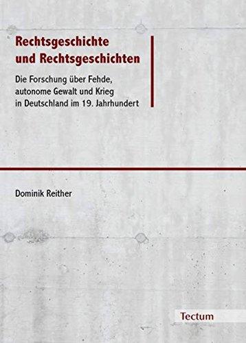 Rechtsgeschichte und Rechtsgeschichten: Die Forschung über Fehde, autonome Gewalt und Krieg in Deutschland im 19. Jahrhundert