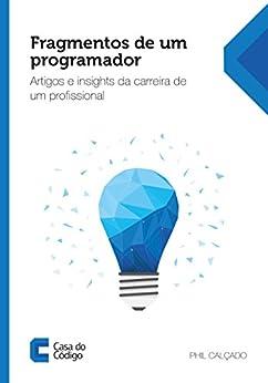 Fragmentos de um programador: Artigos e insights da carreira de um profissional por [Phil Calçado]