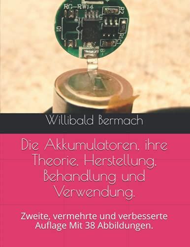 Die Akkumulatoren, ihre Theorie, Herstellung, Behandlung und Verwendung.: Zweite, vermehrte und verbesserte Auflage Mit 38 Abbildungen.