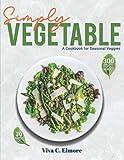 Simply Vegetable: A Cookbook for Seasonal Veggies 300 Simple and Elegant Ways to Eat More Veggies