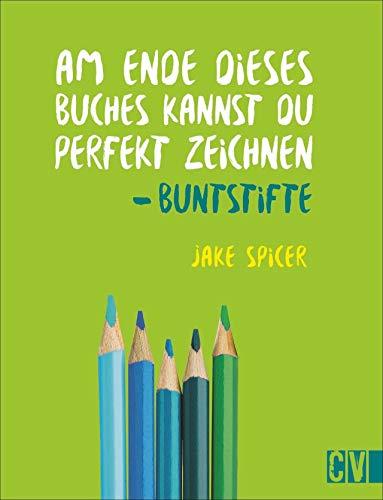 Am Ende dieses Buches kannst Du perfekt zeichnen. Buntstifte. Praxis-Zeichenschule: leicht verständlich von Künstler Jake Spicer erklärt. Mit Materialinformationen und spannenden Insider-Zeichentipps