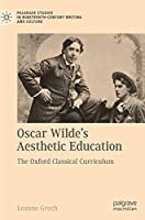Oscar Wilde's Aesthetic Education: The Oxford Classical Curriculum (Palgrave Studies in Nineteenth-Century Writing and Culture)