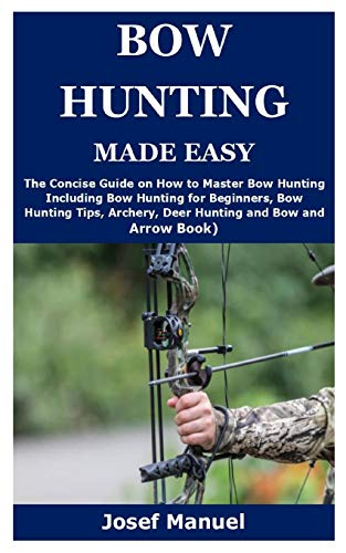 BOW HUNTING MADE EASY: The Concise Guide on How to Master Bow Hunting Including Bow Hunting for Beginners, Bow Hunting Tips, Archery, Deer Hunting and Bow and Arrow Book)