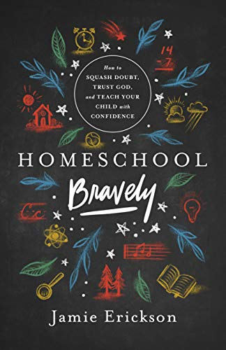 Homeschool Bravely: How to Squash Doubt, Trust God, and Teach Your Child with Confidence