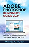 ADOBE PHOTOSHOP BEGINNER'S GUIDE 2021: ESSENTIAL TECHNIQUES TO MASTERING PHOTOSHOP WITH TIPS AND TRICKS (English Edition)