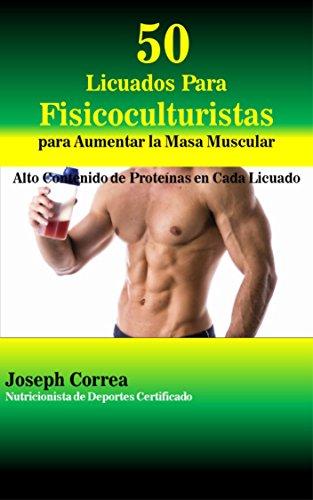 50 Licuados Para Fisicoculturistas para Aumentar la Masa Muscular: Alto Contenido de Proteínas en Cada Licuado (Spanish Edition)