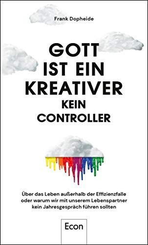 Gott ist ein Kreativer - kein Controller: Über das Leben außerhalb der Effizienzfalle oder warum wir mit unserem Lebenspartner kein Jahresgespräch führen sollten