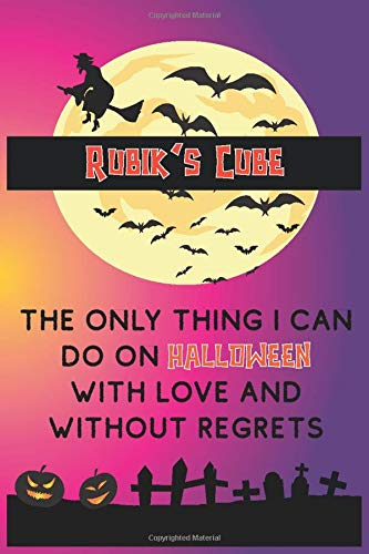 Rubik's Cube Is The Only Thing i Can Do On Halloween With Love And Without Regrets: Funny and Cool Halloween Themed Journal Notebook Personalized for ... Men and Women Whose Passion is Rubik's Cube