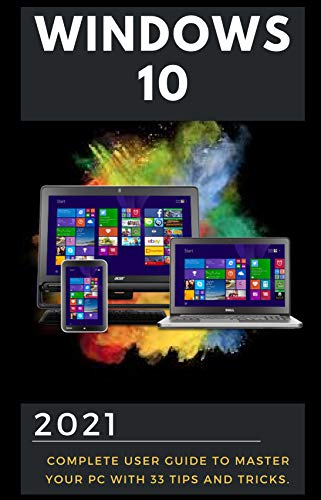 Windows 10: 2021 Complete User Guide to Master Your PC with Latest Tips and Tricks. Windows 10 May 2