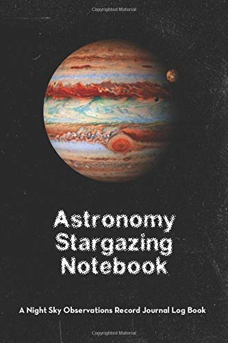 Astronomy Stargazing Notebook: A Night Sky Observations Record Journal Log Book (Jupiter) (Astronomy Stargazing Notebook - Jupiter, Band 7)