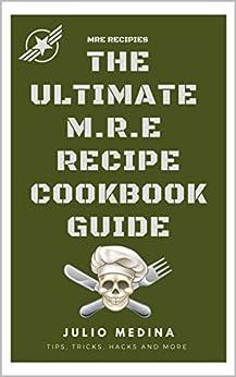 MRE Recipes: THE ULTIMATE M.R.E RECIPE COOKBOOK and GUIDE by [Julio Medina]