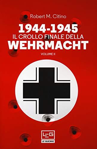 1944-1945. Il crollo finale della Wehrmacht: 2: Vol. 2