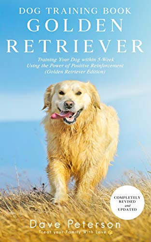 Dog Training Books Golden Retriever: Training Your Dog Within 5-Week Using the Power of Positive Reinforcement (Golden Retriever Edition)
