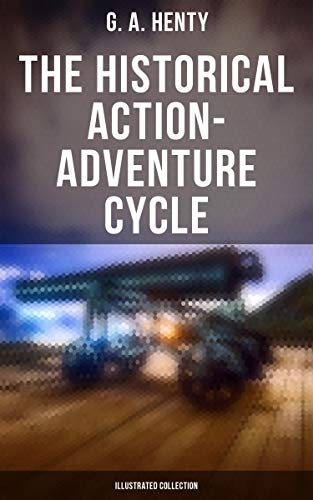 The Historical Action-Adventure Cycle (Illustrated Collection): 80+ Thriller & Action Adventure Novels: Out on the Pampas, The Young Buglers, True to the Old Flag… (English Edition)