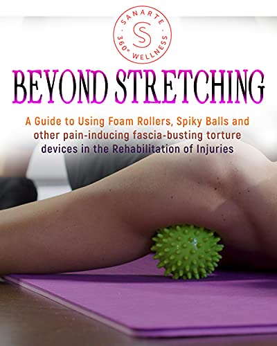 Beyond Stretching: A Guide to Using Foam Rollers, Spiky Balls and other pain-inducing fascia-busting torture devices in the Rehabilitation of Injuries (English Edition)