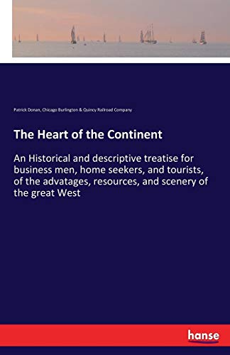 The Heart of the Continent: An Historical and descriptive treatise for business men, home seekers, and tourists, of the advatages, resources, and scenery of the great West