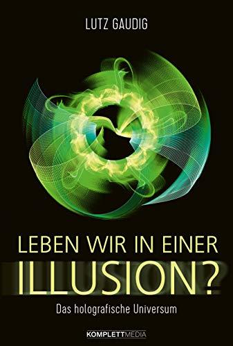 Leben wir in einer Illusion?: Das holografische Universum