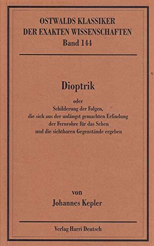 Dioptrik: Oder Schilderung der Folgen, die sich aus der unlängst gemachten Erfindung der Fernrohre für das Sehen und die sichtbaren Gegenstände ergeben