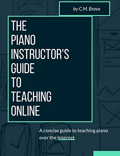 The Piano Instructor's Guide to Teaching Online: A Concise Guide to Teaching Piano Over the Internet (English Edition)