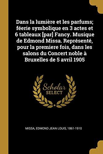 Dans la lumière et les parfums; féerie symbolique en 3 actes et 6 tableaux [par] Fancy. Musique de Edmond Missa. Représenté, pour la premiere fois, ... du Concert noble à Bruxelles de 5 avril 1905