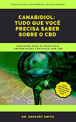 Cannabidiol: Tudo que vocȇ precisa saber sobre o CBD: Dosagens para as principais enfermidades tratáveis com CBD