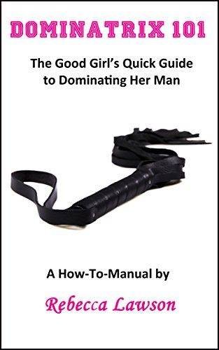 Dominatrix 101: The Good Girl's Quick Guide to Dominating Her Man