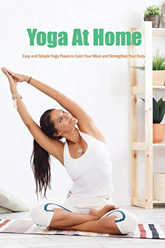 Yoga At Home: Easy and Simple Yoga Poses to Calm Your Mind and Strengthen Your Body: Yoga At Home