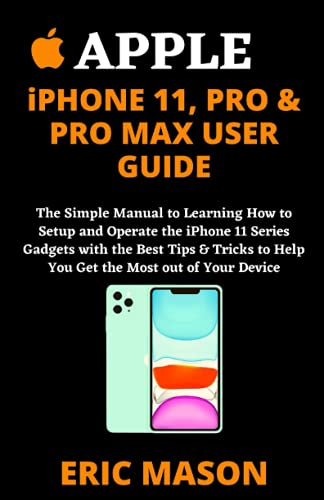 APPLE iPHONE 11, PRO & PRO MAX USER GUIDE: The Simple Manual to Learning How to Setup and Operate the iPhone 11 Series Gadgets with the Best Tips & Tricks to Help You Get the Most out of Your Device