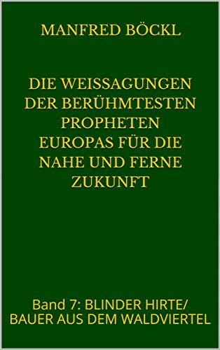 Die Weissagungen der berühmtesten Propheten Europas für die nahe und ferne Zukunft: Band 7:  BLINDER HIRTE/ BAUER AUS DEM WALDVIERTEL