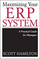 Maximizing Your Erp System: A Practical Guide for Managers