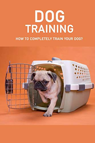 Dog Training: How to Completely Train Your Dog?: Dog Training For Dummies