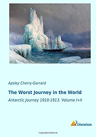 The Worst Journey in the World: Antarctic Journey 1910-1913.
