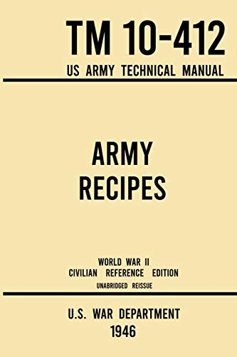 Army Recipes - TM 10-412 US Army Technical Manual (1946 World War II Civilian Reference Edition): The Unabridged Classic Wartime Cookbook for Large ... (Military Outdoors Skills, Band 11)