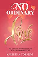 No Ordinary Love: My Journey From Puppy Love to Extraordinary Love: From Puppy Love to Extraordinary Love
