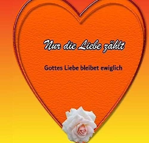 Nur die Liebe zählt: Gottes Liebe bleibet ewiglich