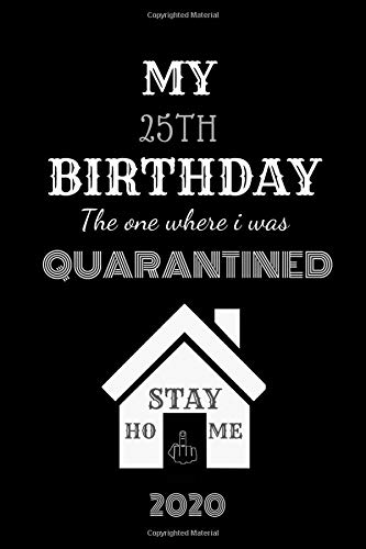 "My 25th Birthday The One Where I Was Quarantined 2020.Stay Home.: Happy 25th Birthday.professional cover Design Journal.perfect, awesom, cute,and nice ... Notebook,Diary with 120 Pages(6""×\""9 Inches)."