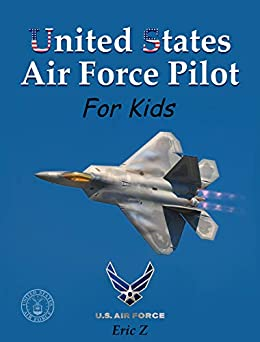 United States Air Force Pilot For Kids!: How To Become an Air Force Pilot (Leadership and Self-Esteem and Self-Respect Books For Kids Book 2) by [Eric Z]