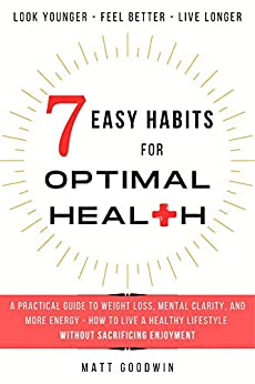 7 Easy Habits for Optimal Health: A Practical Guide to Weight Loss, Mental Clarity, and More Energy - How to Live a Healthy Lifestyle Without Sacrificing Enjoyment by [Matt Goodwin]