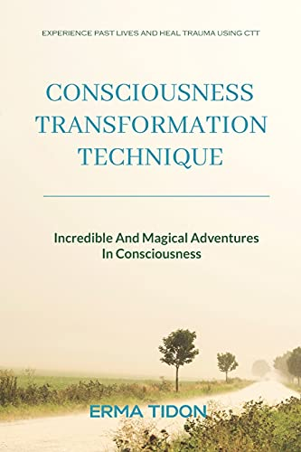 Consciousness Transformation Technique: Incredible And Magical Adventures In Consciousness