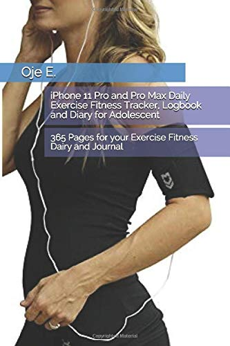 iPhone 11 Pro and Pro Max Daily Exercise Fitness Tracker, Logbook and Diary for Adolescent: 365 Pages for your Exercise Fitness Dairy and Journal