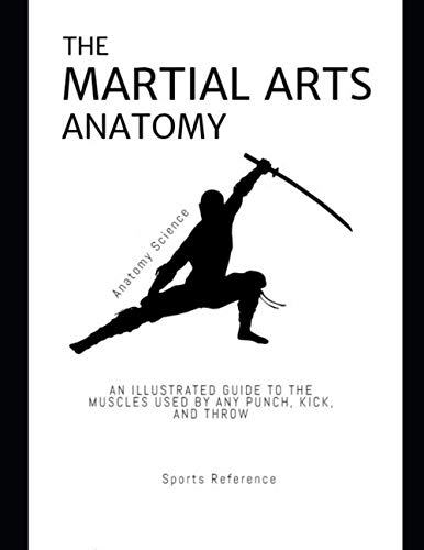 The Martial Arts Anatomy: An Illustrated Guide To The Muscles Used By Any Punch, Kick, And Throw