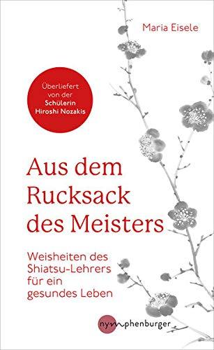 Aus dem Rucksack des Meisters: Weisheiten des Shiatsu-Lehrers für ein gesundes Leben