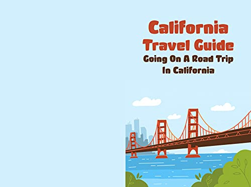 California Travel Guide: Going On A Road Trip In California: Everything You Need To Know About Your California Road Trip (English Edition)