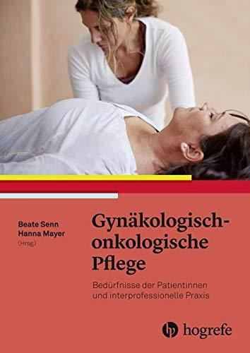 Gynäkologisch–onkologische Pflege: Bedürfnisse der Patientinnen und interprofessionelle Praxis. Pflege und Behandlung von Frauen mit gynäkologischen Tumoren