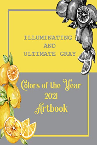 ILLUMINATING AND ULTIMATE GRAY COLORS OF THE YEAR 2021 ARTBOOK: ILLUMINATING AND ULTIMATE GRAY ARE BOTH THE COLOR OF THE YEAR 2021 ARTBOOK - WITH A TWO TONE LEMON COVER