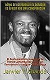 CÓMO SE ESTRANGULÓ EL CORAZÓN DE ÁFRICA POR UNA CONSPIRACIÓN: El Deshumanizante Asesinato de Patrice Lumumba del Congo y el Desordende la Antigua Colonia Belga