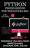 Python Programming For Beginners 2021: Programing Your Own Python Computer Games: Javascript, HTML, And CSS (English Edition)
